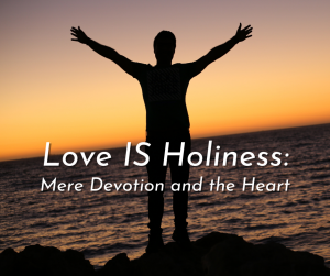 Love IS Holiness: Mere Devotion and the Heart