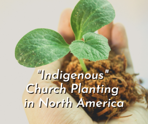 """""""Indigenous"""" Church Planting in North America"""