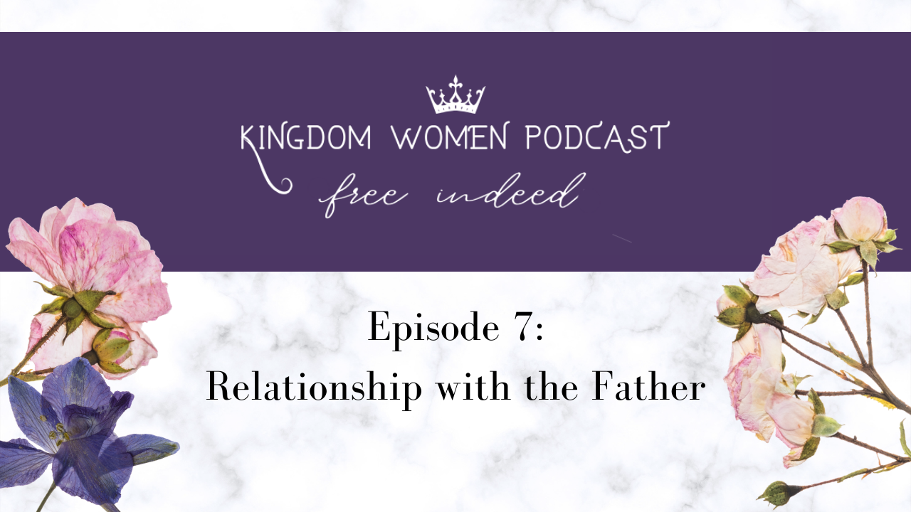 Kingdom Women Podcast: Relationship with the Father