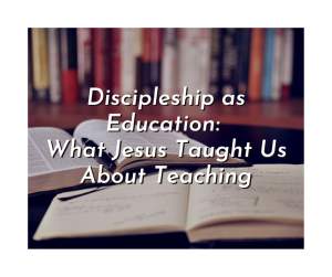 Discipleship as Education: What Jesus Taught Us About Teaching
