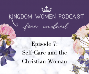 Kingdom Women Podcast: Self-Care and the Christian Woman