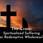 The Cross: Spiritualized Suffering or Redemptive Wholeness?
